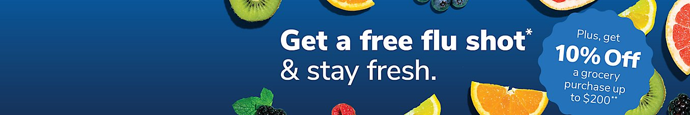 Get a free flu shot & stay fresh. Plus, get 10% a grocery purchase up to $200.