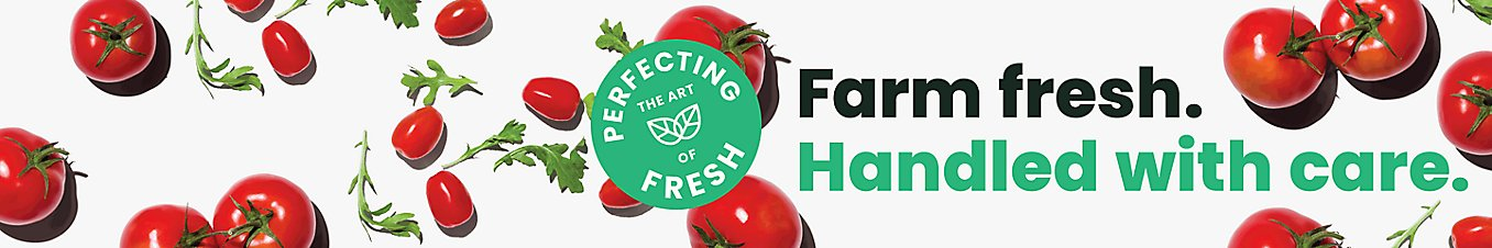 Perfecting the art of fresh. Farm fresh. Handled with care.